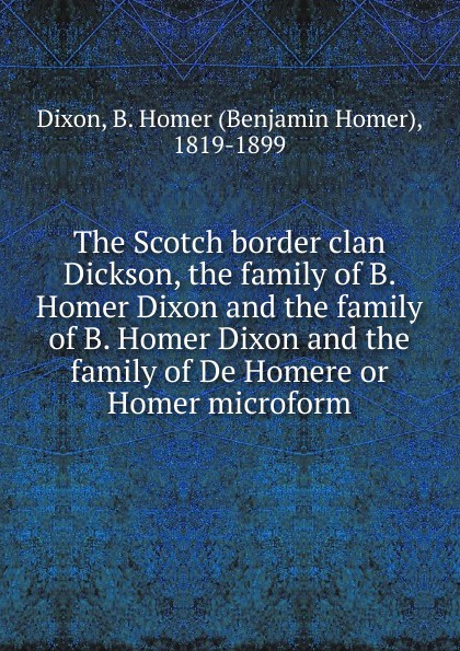 все цены на Benjamin Homer Dixon The Scotch border clan Dickson, the family of B. Homer Dixon and the family of B. Homer Dixon and the family of De Homere or Homer microform онлайн