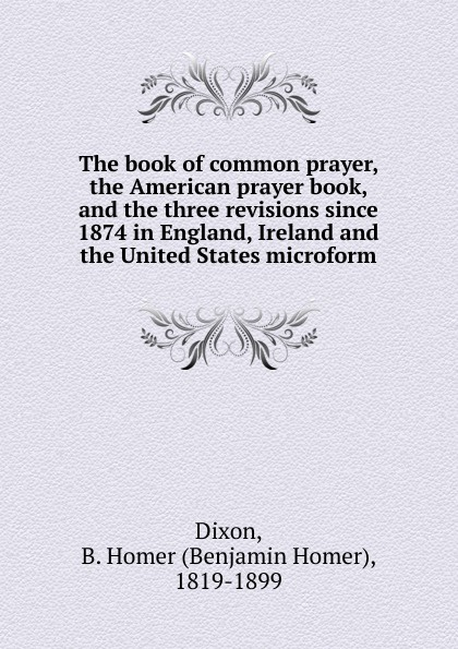 все цены на Benjamin Homer Dixon The book of common prayer, the American prayer book, and the three revisions since 1874 in England, Ireland and the United States microform онлайн