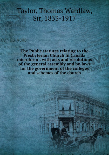 Thomas Wardlaw Taylor The Public statutes relating to the Presbyterian Church in Canada microform periodical accounts relating to the missions of the church of the volume 26