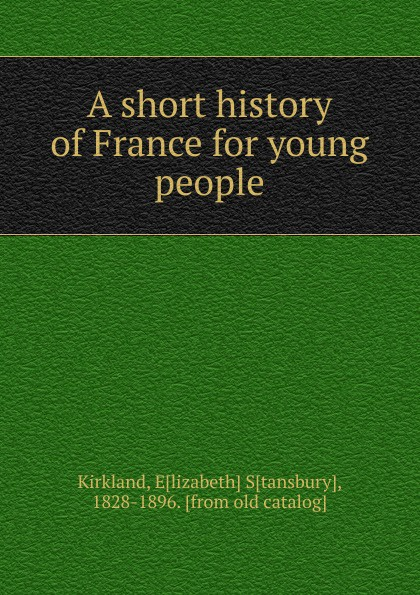 Elizabeth Stansbury Kirkland A short history of France for young people sc benham france history