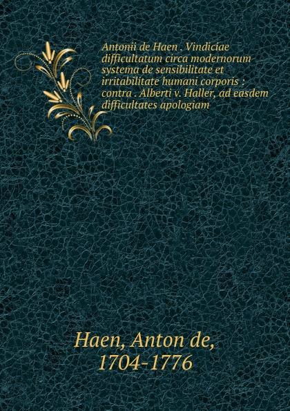 Anton de Haen Antonii de Haen . Vindiciae difficultatum circa modernorum systema de sensibilitate et irritabilitate humani corporis c stefano de dissectione partium corporis humani