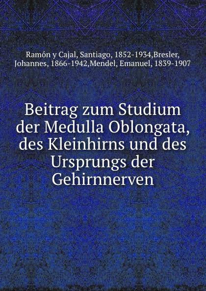 Ramón y Cajal Beitrag zum Studium der Medulla Oblongata, des Kleinhirns und des Ursprungs der Gehirnnerven h griesbach zum studium der modernen zoologie