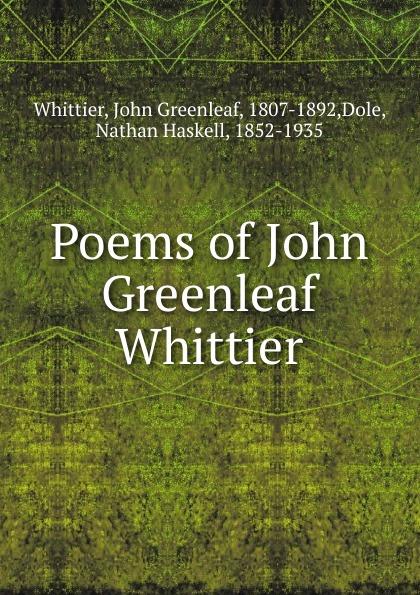 Whittier John Greenleaf Poems of John Greenleaf Whittier john g whittier a biographical sketch