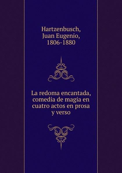 Juan Eugenio Hartzenbusch La redoma encantada, comedia de magia en cuatro actos en prosa y verso juan callejo los mosqueteros de la reina zarzuela en tres actos en prosa y verso classic reprint