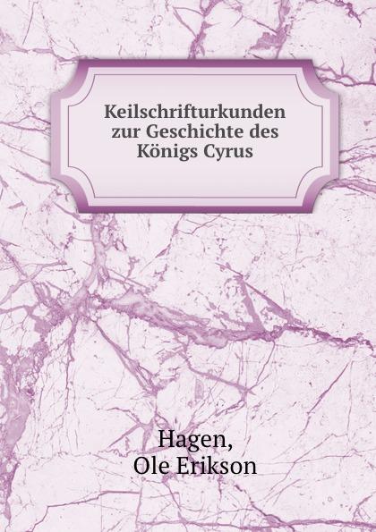 Ole Erikson Hagen Keilschrifturkunden zur Geschichte des Konigs Cyrus