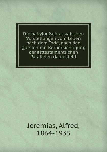 Alfred Jeremias Die babylonisch-assyrischen Vorstellungen vom Leben nach dem Tode, nach den Quellen mit Berucksichtigung der alttestamentlichen Parallelen dargestellt