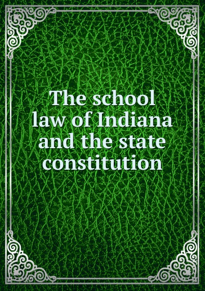 Indiana. Laws The school law of Indiana and the state constitution недорго, оригинальная цена