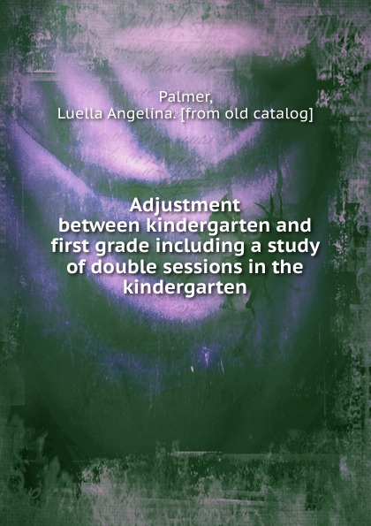 Luella Angelina Palmer Adjustment between kindergarten and first grade including a study of double sessions in the kindergarten robert sessions woodworth adjustment and mastery