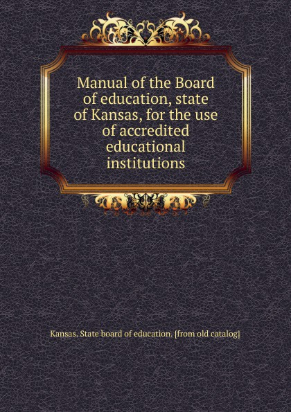 Kansas. State board of education Manual of the Board of education, state of Kansas, for the use of accredited educational institutions charles richard tuttle a new centennial history of the state of kansas microform