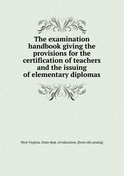 West Virginia. State dept. of education The examination handbook giving the provisions for the certification of teachers and the issuing of elementary diplomas great britain board of education great britain dept of education education dept examination papers for science schools and classes