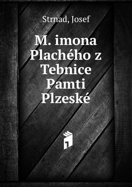 Josef Strnad M. imona Placheho z Tebnice Pamti Plzeske josef strnad m imona placheho z tebnice pamti plzeske