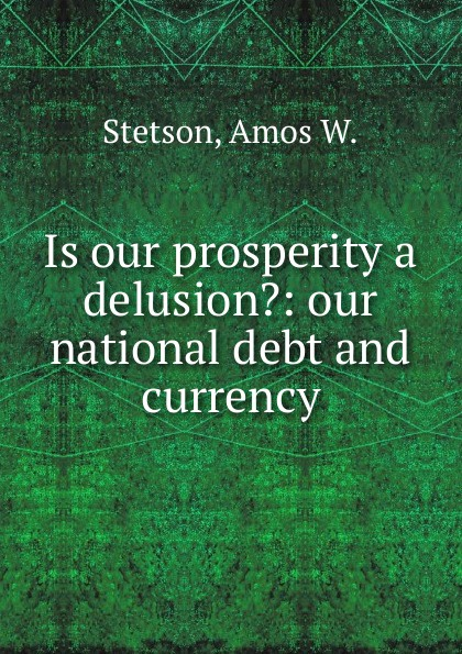Amos W. Stetson Is our prosperity a delusion. delusion pубашка