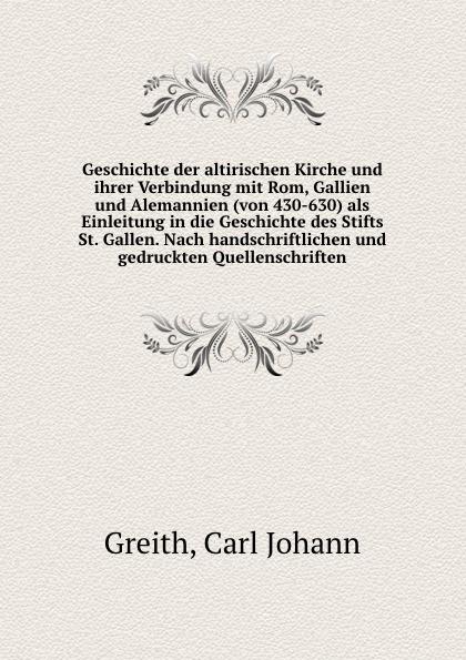 Carl Johann Greith Geschichte der altirischen Kirche und ihrer Verbindung mit Rom, Gallien und Alemannien (von 430-630) als Einleitung in die Geschichte des Stifts St. Gallen. Nach handschriftlichen und gedruckten Quellenschriften