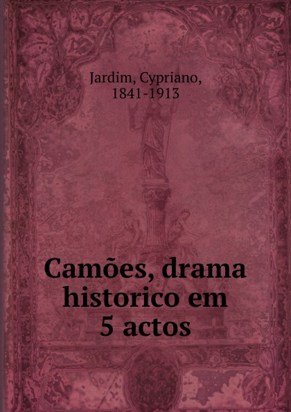 Cypriano Jardim Camoes, drama historico em 5 actos manoel leite machado os lusitanos tragedia historica em 5 actos classic reprint