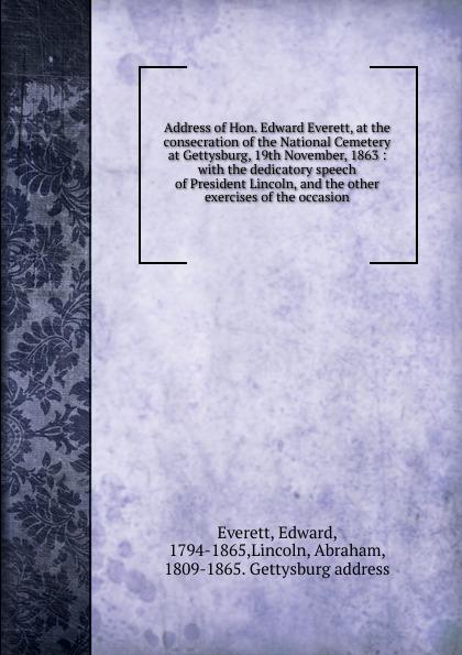 Edward Everett Address of Hon. Edward Everett, at the consecration of the National Cemetery at Gettysburg, 19th November, 1863 цена