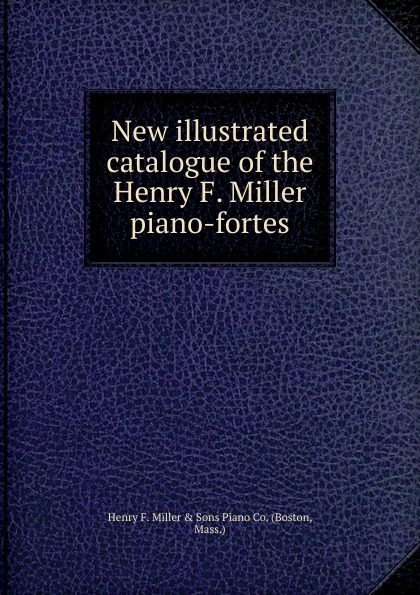 лучшая цена Henry F. Miller New illustrated catalogue of the Henry F. Miller piano-fortes.
