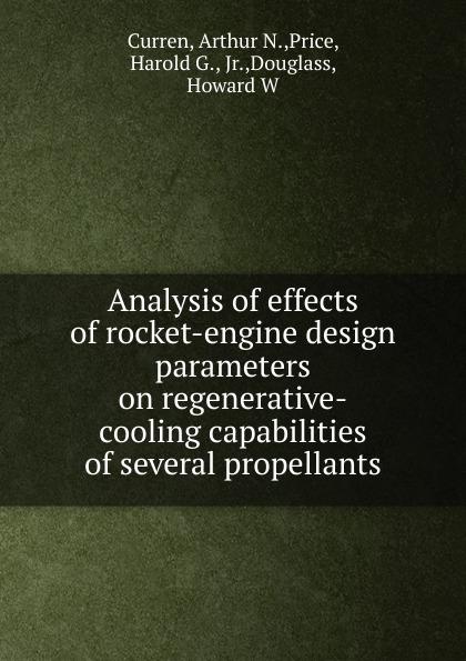 Arthur N. Curren Analysis of effects of rocket-engine design parameters on regenerative-cooling capabilities of several propellants curren 04