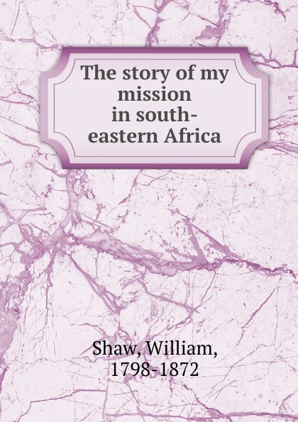 William Shaw The story of my mission in south-eastern Africa de vecchi italy s civilizing mission in africa