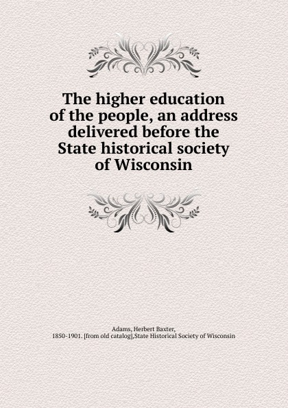 Adams Herbert Baxter The higher education of the people, an address delivered before the State historical society of Wisconsin dyer sidney an olio of love and song delivered before the athenian society of indiana university july 31 1855