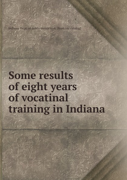 Indiana. Dept. of public instruction Some results of eight years of vocatinal training in Indiana indiana dept of public instruction some results of eight years of vocatinal training in indiana