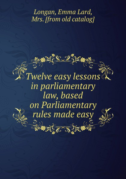 Emma Lard Longan Twelve easy lessons in parliamentary law, based on Parliamentary rules made easy winter knits made easy
