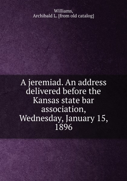 Archibald L. Williams A jeremiad. An address delivered before the Kansas state bar association, Wednesday, January 15, 1896 abierto mexicano los cabos wednesday