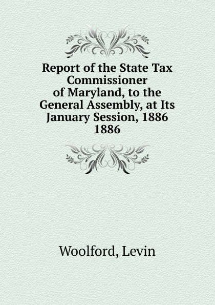 Levin Woolford Report of the State Tax Commissioner of Maryland, to the General Assembly, at Its January Session, 1886.