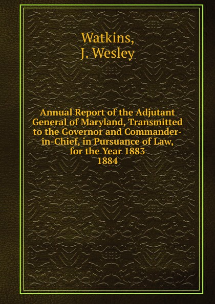 J. Wesley Watkins Annual Report of the Adjutant General of Maryland, Transmitted to the Governor and Commander-in-Chief, in Pursuance of Law, for the Year 1883. michael cecere second to no man but the commander in chief hugh mercer american patriot