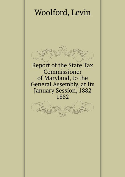 Levin Woolford Report of the State Tax Commissioner of Maryland, to the General Assembly, at Its January Session, 1882.