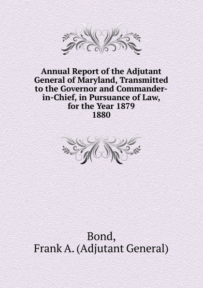 Adjutant General Bond Annual Report of the Adjutant General of Maryland, Transmitted to the Governor and Commander-in-Chief, in Pursuance of Law, for the Year 1879. michael cecere second to no man but the commander in chief hugh mercer american patriot