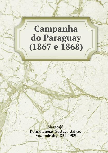 Rufino Enéias Gustavo Galvao Maracajú Campanha do Paraguay (1867 e 1868) galvao