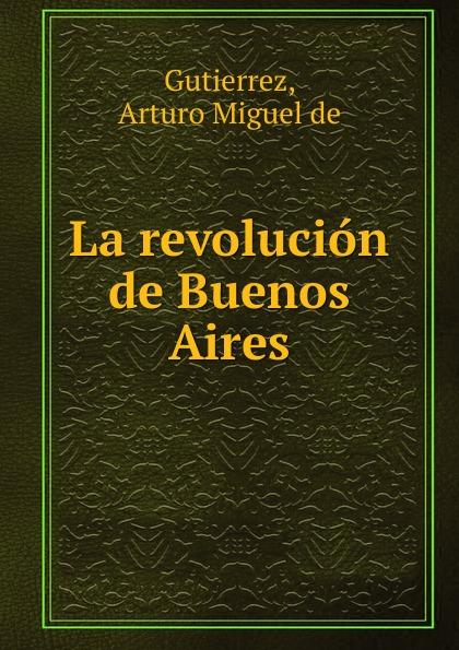 Arturo Miguel de Gutierrez La revolucion de Buenos Aires la beriso buenos aires