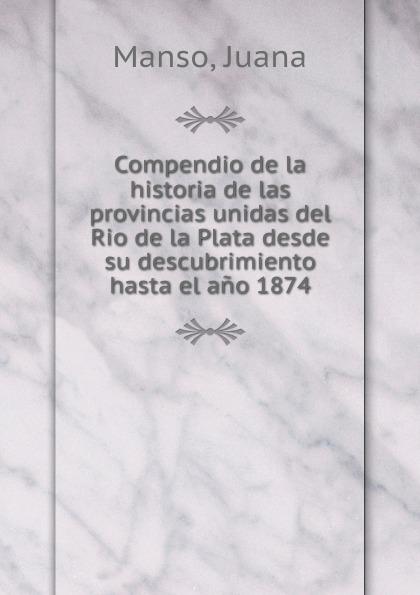 где купить Juana Manso Compendio de la historia de las provincias unidas del Rio de la Plata desde su descubrimiento hasta el ano 1874 по лучшей цене