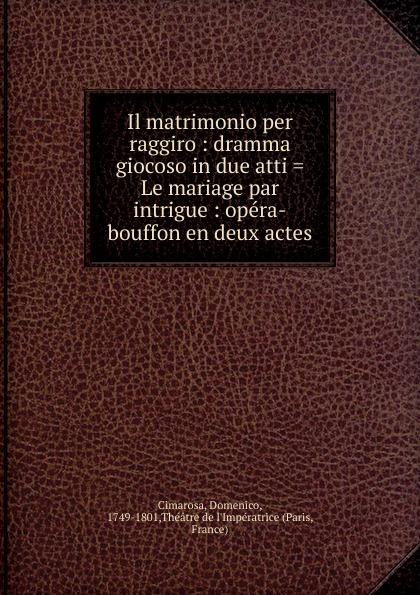 Domenico Cimarosa Il matrimonio per raggiro jacopo ferretti chi dura vince melodramma giocoso in due atti classic reprint