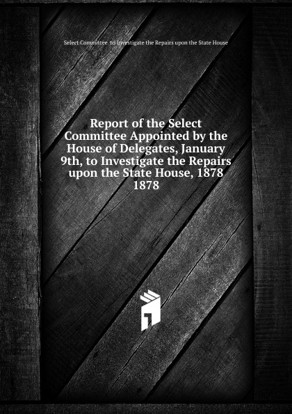Report of the Select Committee Appointed by the House of Delegates, January 9th, to Investigate the Repairs upon the State House, 1878.