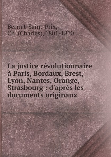 Charles Berriat-Saint-Prix La justice revolutionnaire a Paris, Bordaux, Brest, Lyon, Nantes, Orange, Strasbourg
