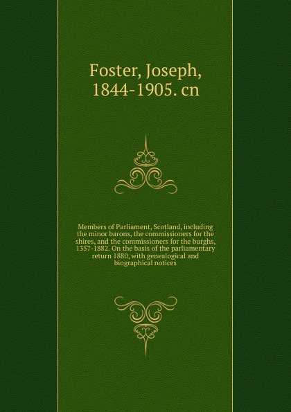 Foster Joseph Members of Parliament, Scotland, including the minor barons, the commissioners for the shires, and the commissioners for the burghs, 1357-1882. On the basis of the parliamentary return 1880 la minor 1357 11