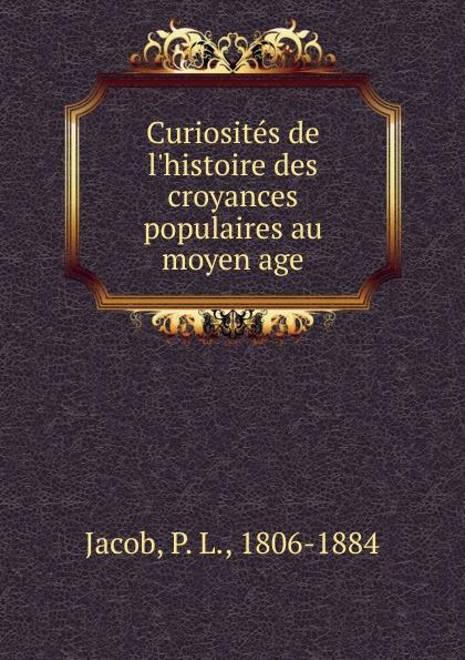 P. L. Jacob Curiosites de l'histoire des croyances populaires au moyen age jacob l thomas the age of dandelions