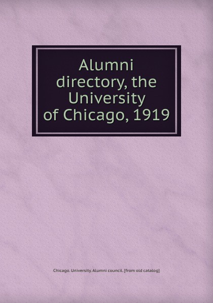 Chicago. University. Alumni council Alumni directory, the University of Chicago, 1919 цена и фото