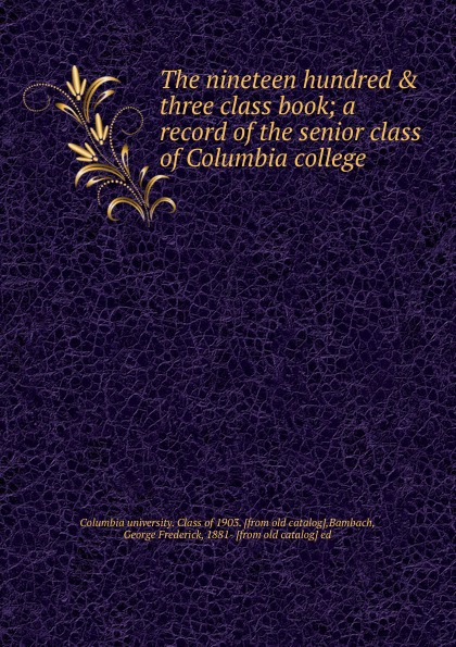 Columbia university. Class of The nineteen hundred . three class book columbia university class of the nineteen hundred eight class book