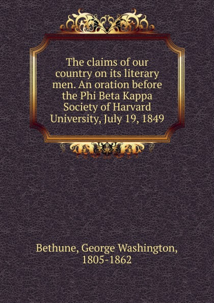 George Washington Bethune The claims of our country on its literary men. An oration before the Phi Beta Kappa Society of Harvard University, July 19, 1849 james gates percival poem delivered before the connecticut alpha of the phi beta kappa society september 13 1825