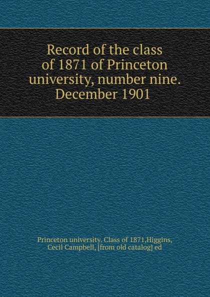 Princeton university. Class of Record of the class of 1871 of Princeton university, number nine. December 1901 columbia university class of the nineteen hundred eight class book