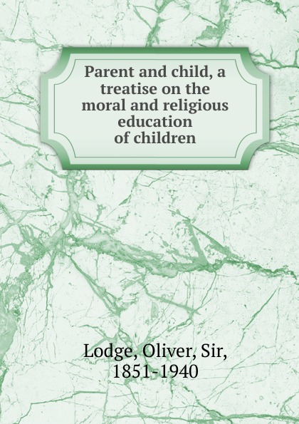 Lodge Oliver Parent and child, a treatise on the moral and religious education of children afifa khanam effect of religious education on the moral development of children