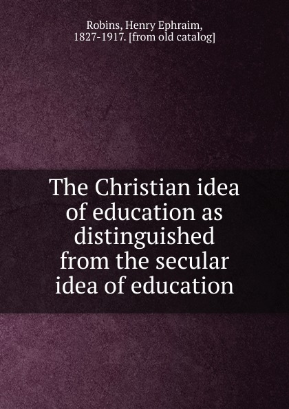 the idea комод thimon Henry Ephraim Robins The Christian idea of education as distinguished from the secular idea of education
