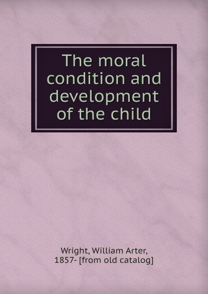 William Arter Wright The moral condition and development of the child orgocka aida independent child migrations insights into agency vulnerability and structure new directions for child and adolescent development number 136