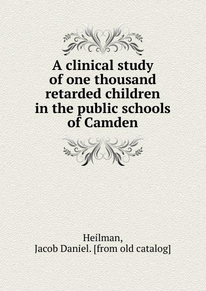 Jacob Daniel Heilman A clinical study of one thousand retarded children in the public schools of Camden behaviour skills of mentally retarded children