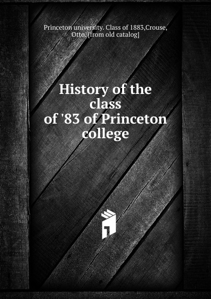 Princeton university. Class of History of the class of .83 of Princeton college columbia university class of the nineteen hundred eight class book