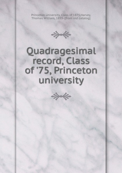 Princeton university. Class of Quadragesimal record, Class of .75, Princeton university columbia university class of the nineteen hundred eight class book