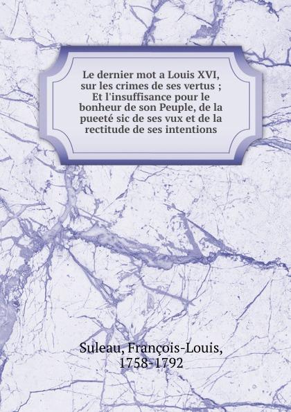 François-Louis Suleau Le dernier mot a Louis XVI, sur les crimes de ses vertus louis pasteur etudes sur le vin ses maladies causes qui les provoquent procedes nouveaux pour le conserver et pour le vieillir