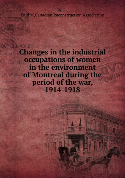 Enid M. Price Changes in the industrial occupations of women in the environment of Montreal during the period of the war, 1914-1918 promoting engagement in leisure occupations